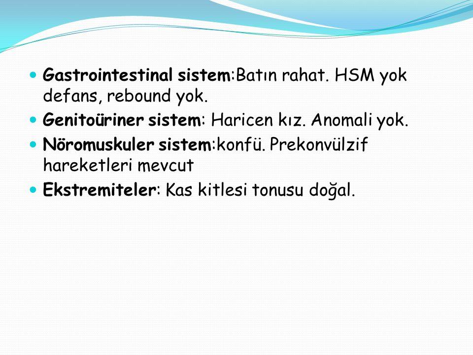 Gastrointestinal sistem:Batın rahat. HSM yok defans, rebound yok. Genitoüriner sistem: Haricen kız. Anomali yok. Nöromuskuler sistem:konfü. Prekonvülz