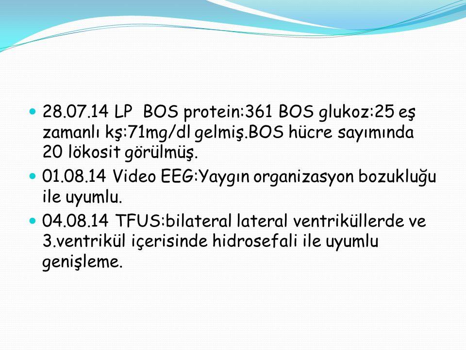 28.07.14 LP BOS protein:361 BOS glukoz:25 eş zamanlı kş:71mg/dl gelmiş.BOS hücre sayımında 20 lökosit görülmüş. 01.08.14 Video EEG:Yaygın organizasyon