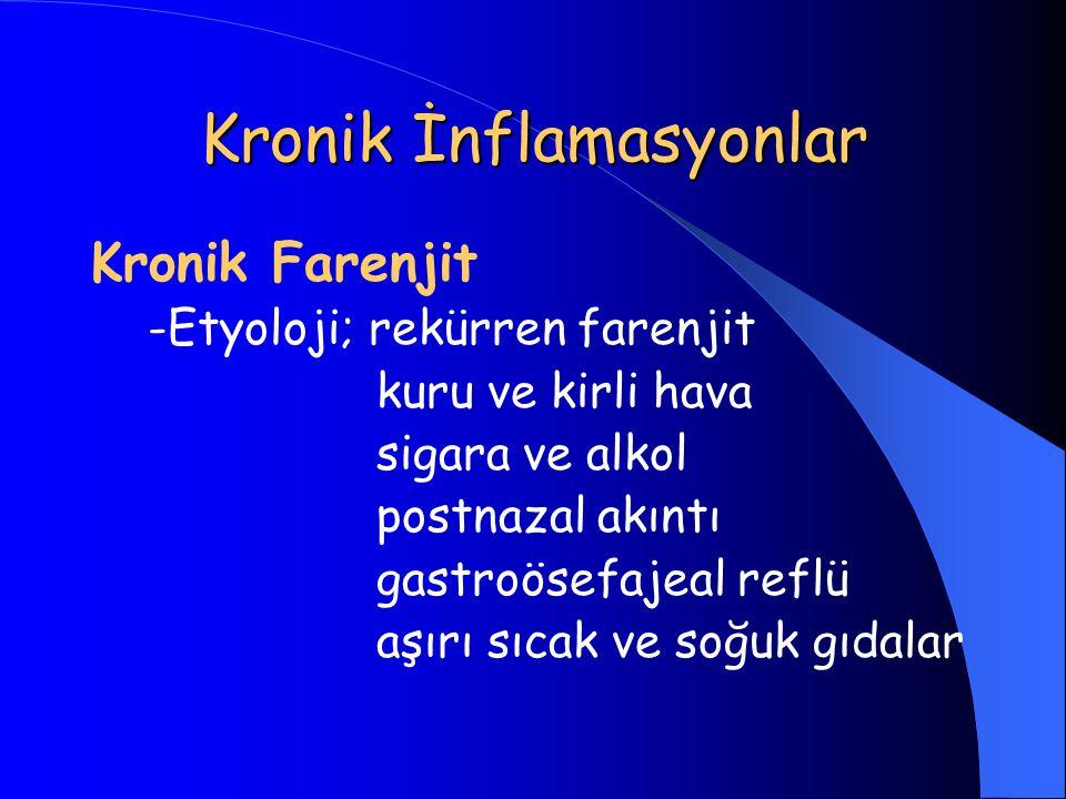 Kronik İnflamasyonlar Kronik Farenjit -Etyoloji; rekürren farenjit kuru ve kirli hava sigara ve alkol postnazal akıntı gastroösefajeal reflü aşırı sıc