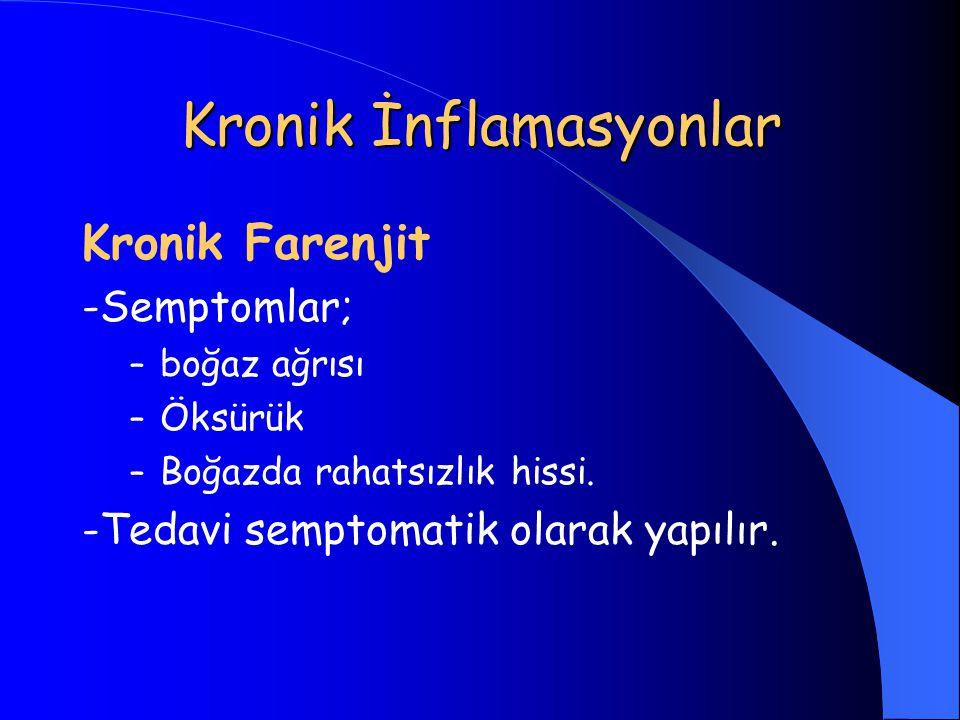 Kronik İnflamasyonlar Kronik Farenjit -Semptomlar; – boğaz ağrısı – Öksürük – Boğazda rahatsızlık hissi. -Tedavi semptomatik olarak yapılır.