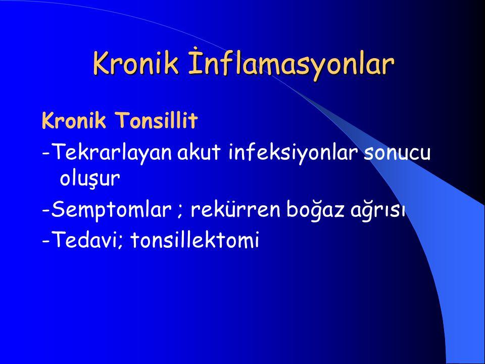 Kronik İnflamasyonlar Kronik Tonsillit -Tekrarlayan akut infeksiyonlar sonucu oluşur -Semptomlar ; rekürren boğaz ağrısı -Tedavi; tonsillektomi