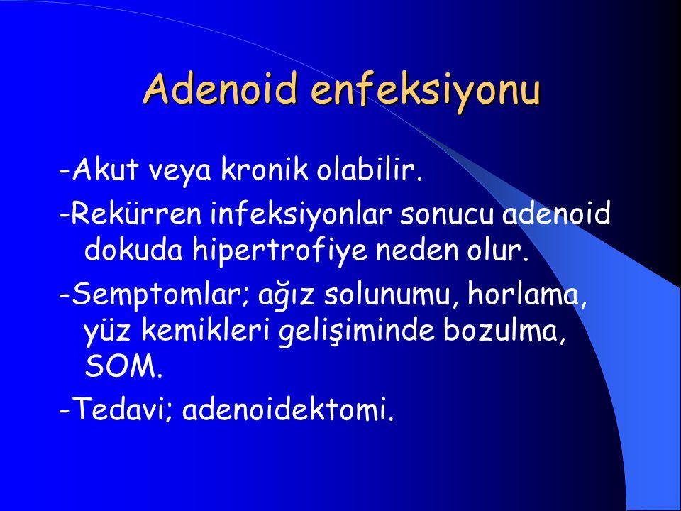 Adenoid enfeksiyonu -Akut veya kronik olabilir. -Rekürren infeksiyonlar sonucu adenoid dokuda hipertrofiye neden olur. -Semptomlar; ağız solunumu, hor