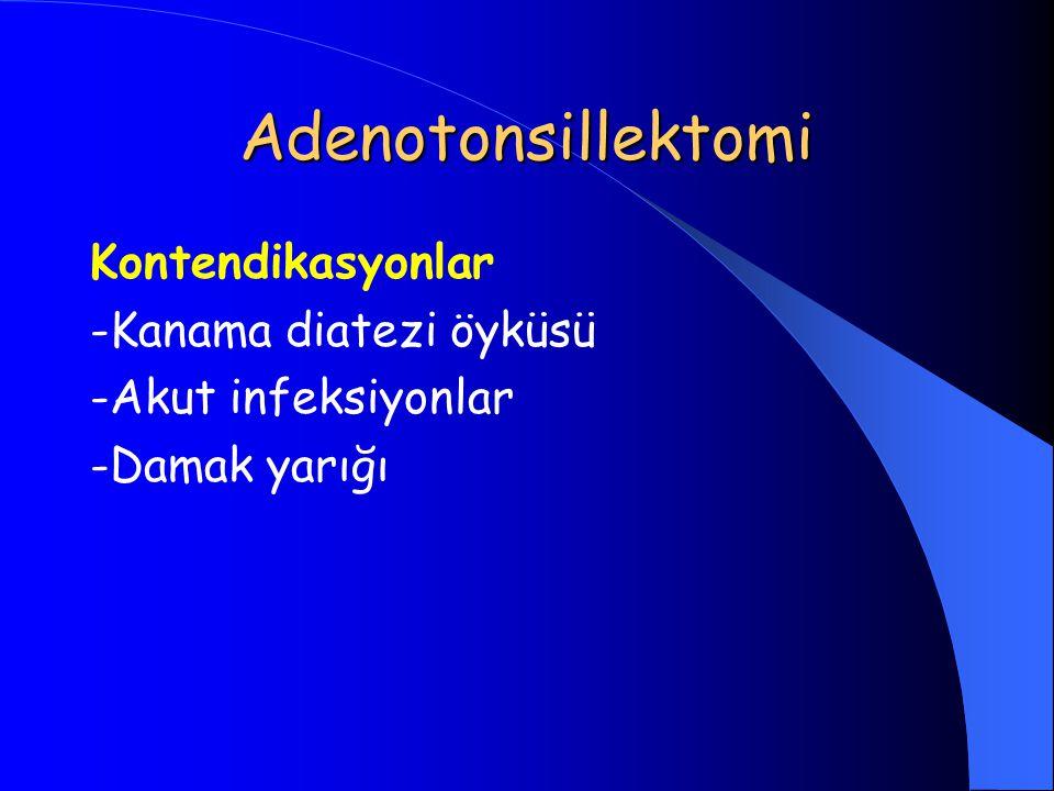 Adenotonsillektomi Kontendikasyonlar -Kanama diatezi öyküsü -Akut infeksiyonlar -Damak yarığı