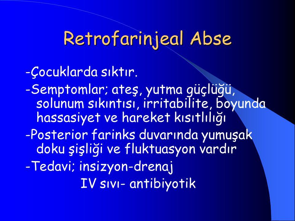 Retrofarinjeal Abse -Çocuklarda sıktır. -Semptomlar; ateş, yutma güçlüğü, solunum sıkıntısı, irritabilite, boyunda hassasiyet ve hareket kısıtlılığı -
