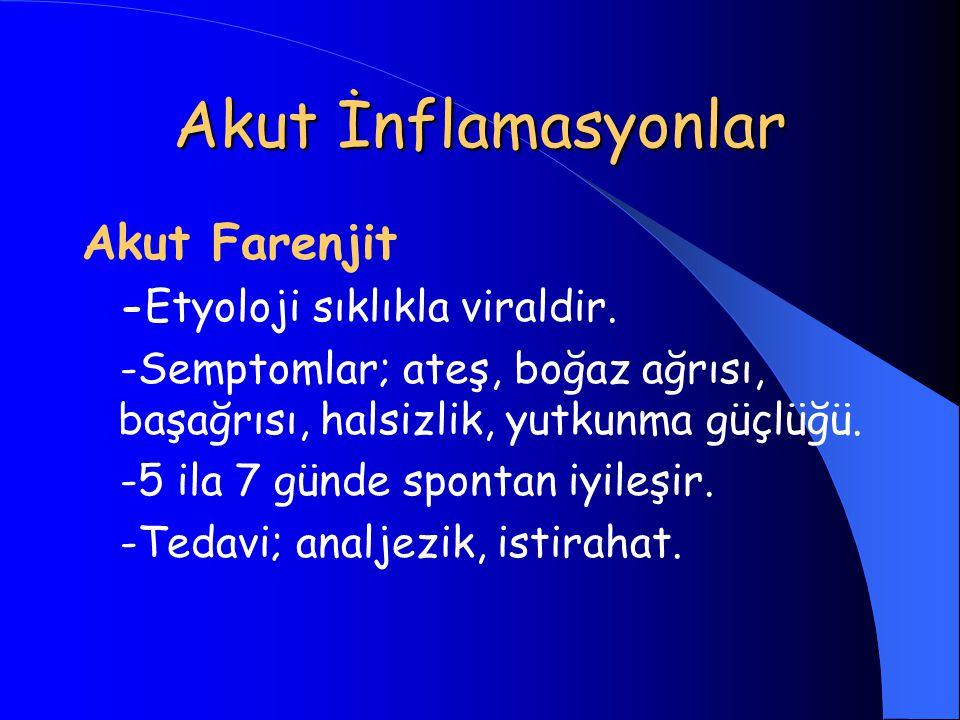 Akut İnflamasyonlar Akut Farenjit -Etyoloji sıklıkla viraldir. -Semptomlar; ateş, boğaz ağrısı, başağrısı, halsizlik, yutkunma güçlüğü. -5 ila 7 günde