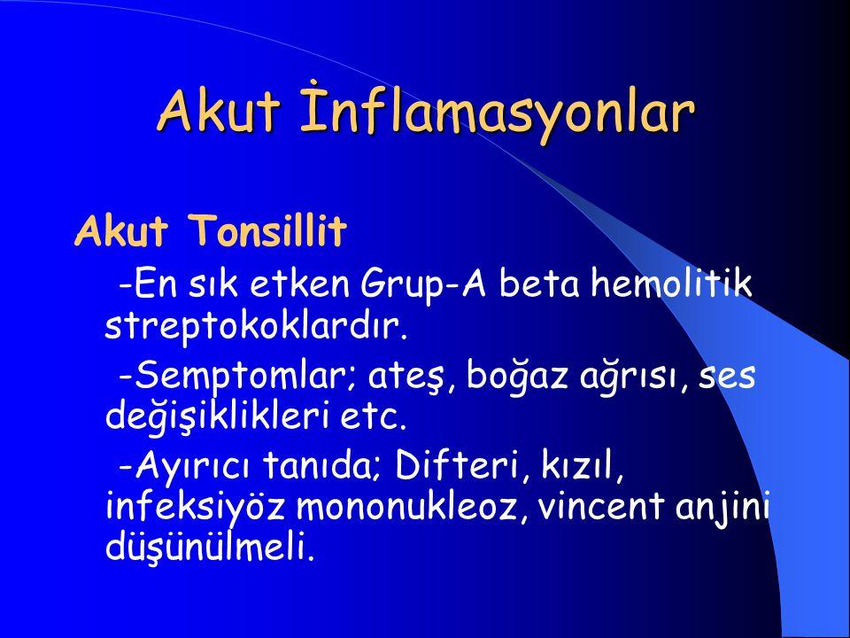 Akut İnflamasyonlar Akut Tonsillit -En sık etken Grup-A beta hemolitik streptokoklardır. -Semptomlar; ateş, boğaz ağrısı, ses değişiklikleri etc. -Ayı