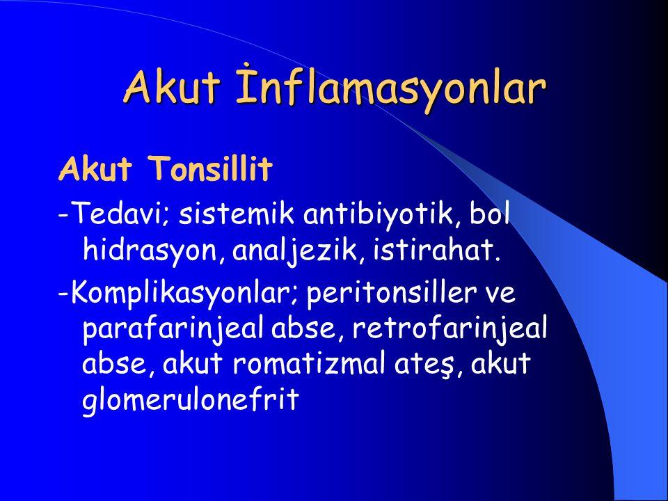 Akut İnflamasyonlar Akut Tonsillit -Tedavi; sistemik antibiyotik, bol hidrasyon, analjezik, istirahat. -Komplikasyonlar; peritonsiller ve parafarinjea