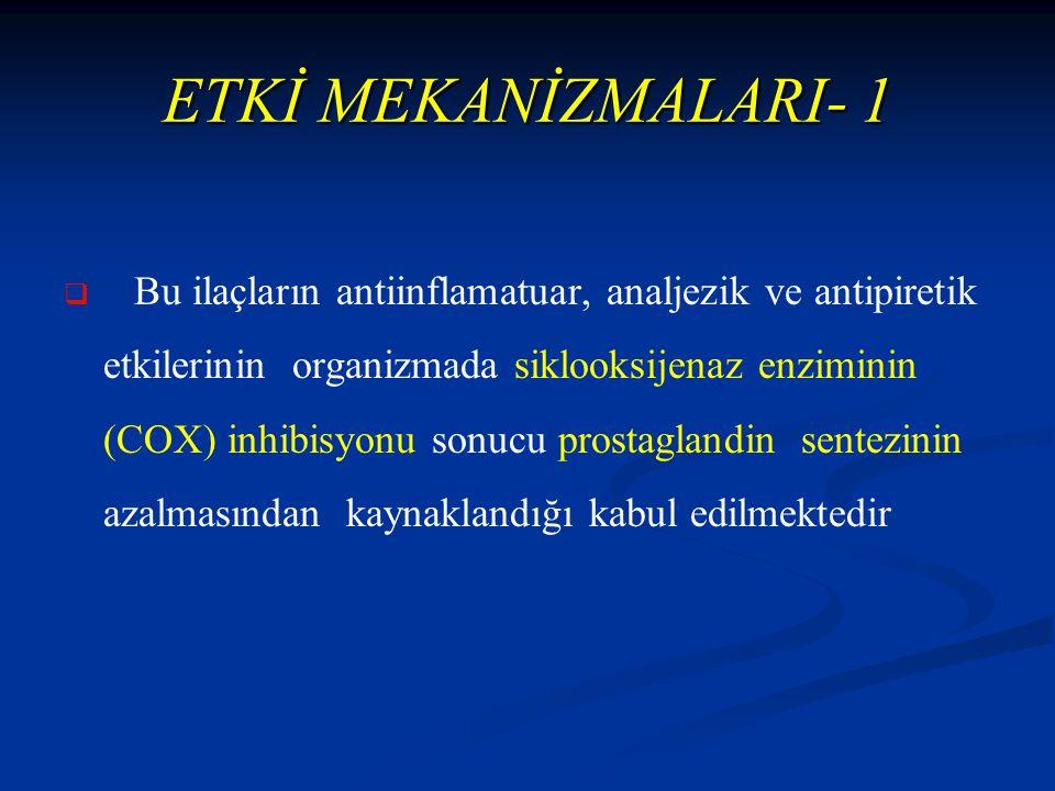 ETKİ MEKANİZMALARI- 1   Bu ilaçların antiinflamatuar, analjezik ve antipiretik etkilerinin organizmada siklooksijenaz enziminin (COX) inhibisyonu sonucu prostaglandin sentezinin azalmasından kaynaklandığı kabul edilmektedir