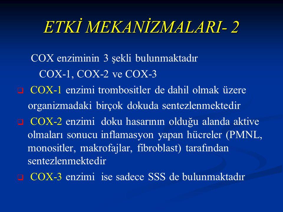 ETKİ MEKANİZMALARI- 2 COX enziminin 3 şekli bulunmaktadır COX-1, COX-2 ve COX-3   COX-1 enzimi trombositler de dahil olmak üzere organizmadaki birçok dokuda sentezlenmektedir   COX-2 enzimi doku hasarının olduğu alanda aktive olmaları sonucu inflamasyon yapan hücreler (PMNL, monositler, makrofajlar, fibroblast) tarafından sentezlenmektedir   COX-3 enzimi ise sadece SSS de bulunmaktadır