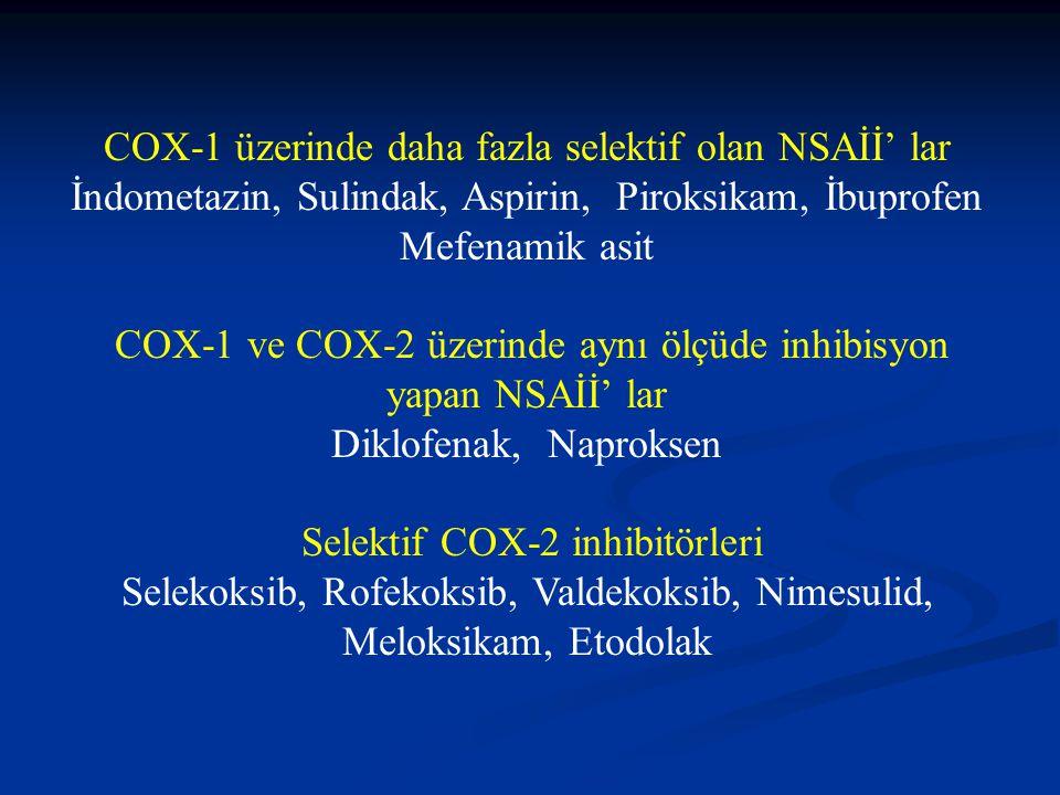 COX-1 üzerinde daha fazla selektif olan NSAİİ' lar İndometazin, Sulindak, Aspirin, Piroksikam, İbuprofen Mefenamik asit COX-1 ve COX-2 üzerinde aynı ölçüde inhibisyon yapan NSAİİ' lar Diklofenak, Naproksen Selektif COX-2 inhibitörleri Selekoksib, Rofekoksib, Valdekoksib, Nimesulid, Meloksikam, Etodolak