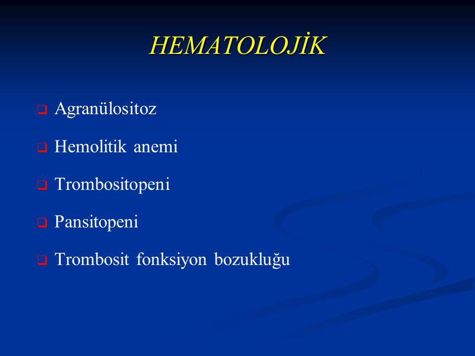 HEMATOLOJİK   Agranülositoz   Hemolitik anemi   Trombositopeni   Pansitopeni   Trombosit fonksiyon bozukluğu