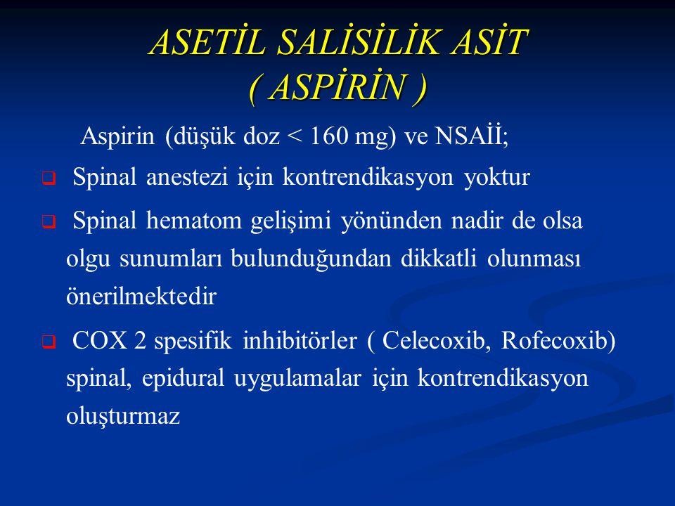 ASETİL SALİSİLİK ASİT ( ASPİRİN ) Aspirin (düşük doz < 160 mg) ve NSAİİ;   Spinal anestezi için kontrendikasyon yoktur   Spinal hematom gelişimi yönünden nadir de olsa olgu sunumları bulunduğundan dikkatli olunması önerilmektedir   COX 2 spesifik inhibitörler ( Celecoxib, Rofecoxib) spinal, epidural uygulamalar için kontrendikasyon oluşturmaz