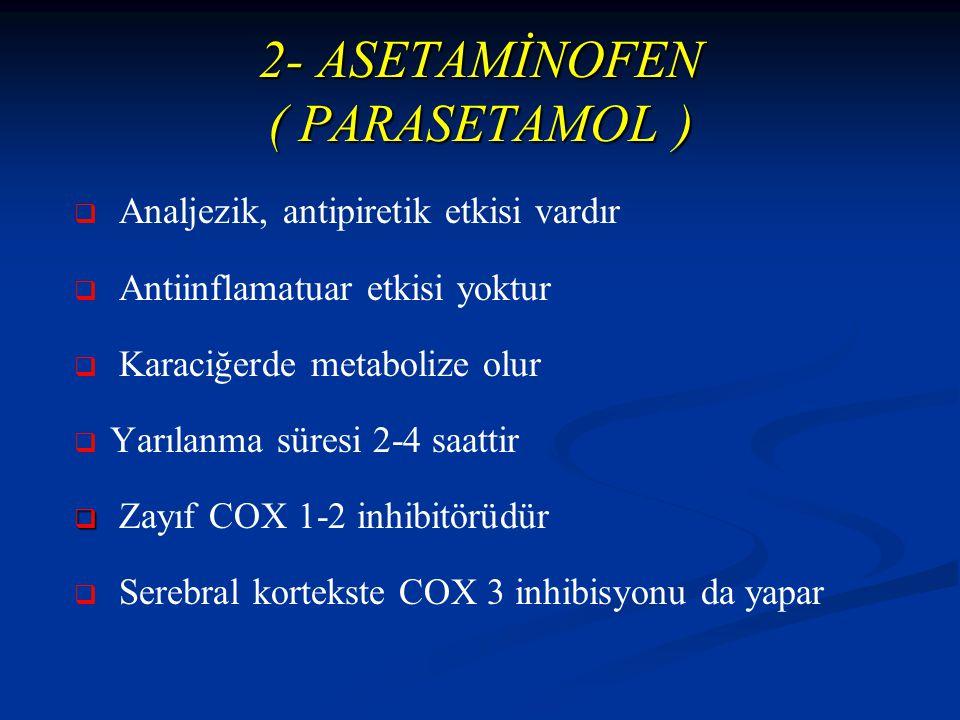 2- ASETAMİNOFEN ( PARASETAMOL )   Analjezik, antipiretik etkisi vardır   Antiinflamatuar etkisi yoktur   Karaciğerde metabolize olur   Yarılanma süresi 2-4 saattir   Zayıf COX 1-2 inhibitörüdür   Serebral kortekste COX 3 inhibisyonu da yapar