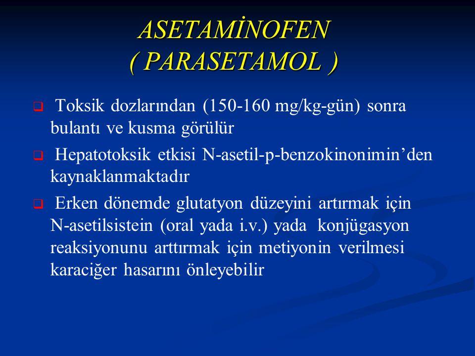 ASETAMİNOFEN ( PARASETAMOL )   Toksik dozlarından (150-160 mg/kg-gün) sonra bulantı ve kusma görülür   Hepatotoksik etkisi N-asetil-p-benzokinonimin'den kaynaklanmaktadır   Erken dönemde glutatyon düzeyini artırmak için N-asetilsistein (oral yada i.v.) yada konjügasyon reaksiyonunu arttırmak için metiyonin verilmesi karaciğer hasarını önleyebilir
