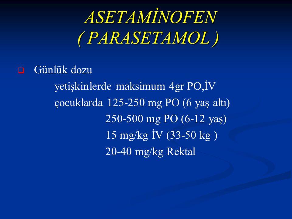ASETAMİNOFEN ( PARASETAMOL ) ASETAMİNOFEN ( PARASETAMOL )   Günlük dozu yetişkinlerde maksimum 4gr PO,İV çocuklarda 125-250 mg PO (6 yaş altı) 250-500 mg PO (6-12 yaş) 15 mg/kg İV (33-50 kg ) 20-40 mg/kg Rektal