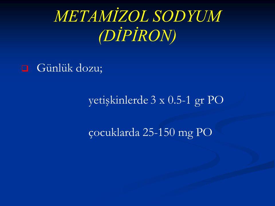 METAMİZOL SODYUM (DİPİRON)   Günlük dozu; yetişkinlerde 3 x 0.5-1 gr PO çocuklarda 25-150 mg PO