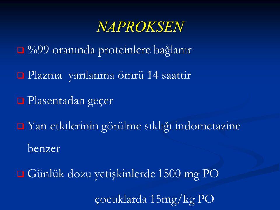 NAPROKSEN   %99 oranında proteinlere bağlanır   Plazma yarılanma ömrü 14 saattir   Plasentadan geçer   Yan etkilerinin görülme sıklığı indometazine benzer   Günlük dozu yetişkinlerde 1500 mg PO çocuklarda 15mg/kg PO