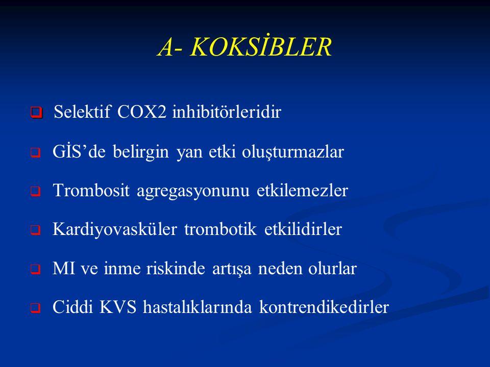 A- KOKSİBLER   Selektif COX2 inhibitörleridir   GİS'de belirgin yan etki oluşturmazlar   Trombosit agregasyonunu etkilemezler   Kardiyovasküler trombotik etkilidirler   MI ve inme riskinde artışa neden olurlar   Ciddi KVS hastalıklarında kontrendikedirler