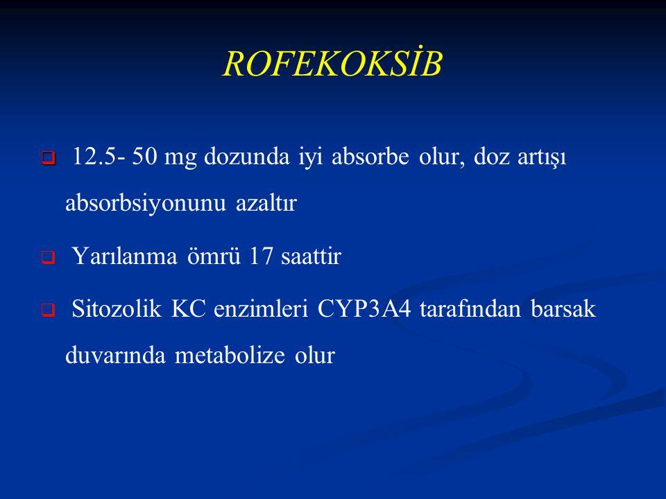 ROFEKOKSİB   12.5- 50 mg dozunda iyi absorbe olur, doz artışı absorbsiyonunu azaltır   Yarılanma ömrü 17 saattir   Sitozolik KC enzimleri CYP3A4 tarafından barsak duvarında metabolize olur