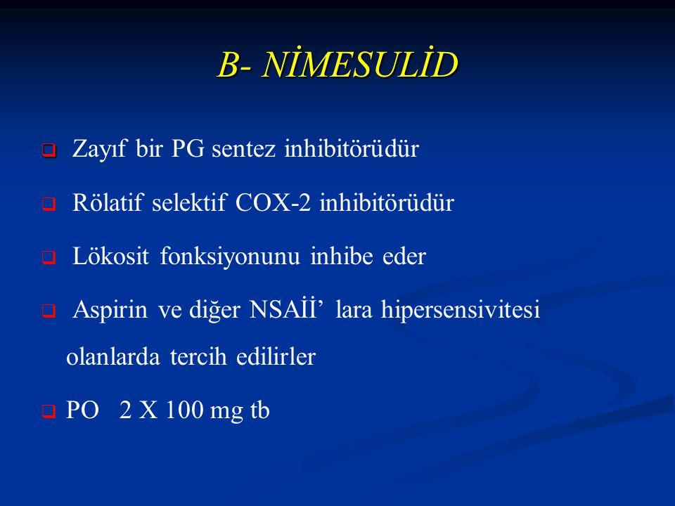 B- NİMESULİD   Zayıf bir PG sentez inhibitörüdür   Rölatif selektif COX-2 inhibitörüdür   Lökosit fonksiyonunu inhibe eder   Aspirin ve diğer NSAİİ' lara hipersensivitesi olanlarda tercih edilirler   PO 2 X 100 mg tb