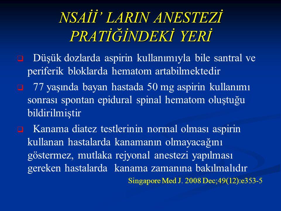 NSAİİ' LARIN ANESTEZİ PRATİĞİNDEKİ YERİ   Düşük dozlarda aspirin kullanımıyla bile santral ve periferik bloklarda hematom artabilmektedir   77 yaşında bayan hastada 50 mg aspirin kullanımı sonrası spontan epidural spinal hematom oluştuğu bildirilmiştir   Kanama diatez testlerinin normal olması aspirin kullanan hastalarda kanamanın olmayacağını göstermez, mutlaka rejyonal anestezi yapılması gereken hastalarda kanama zamanına bakılmalıdır Singapore Med J.