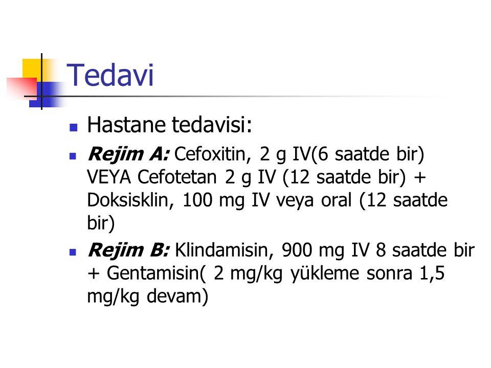 Tedavi Hastane tedavisi: Rejim A: Cefoxitin, 2 g IV(6 saatde bir) VEYA Cefotetan 2 g IV (12 saatde bir) + Doksisklin, 100 mg IV veya oral (12 saatde bir) Rejim B: Klindamisin, 900 mg IV 8 saatde bir + Gentamisin( 2 mg/kg yükleme sonra 1,5 mg/kg devam)