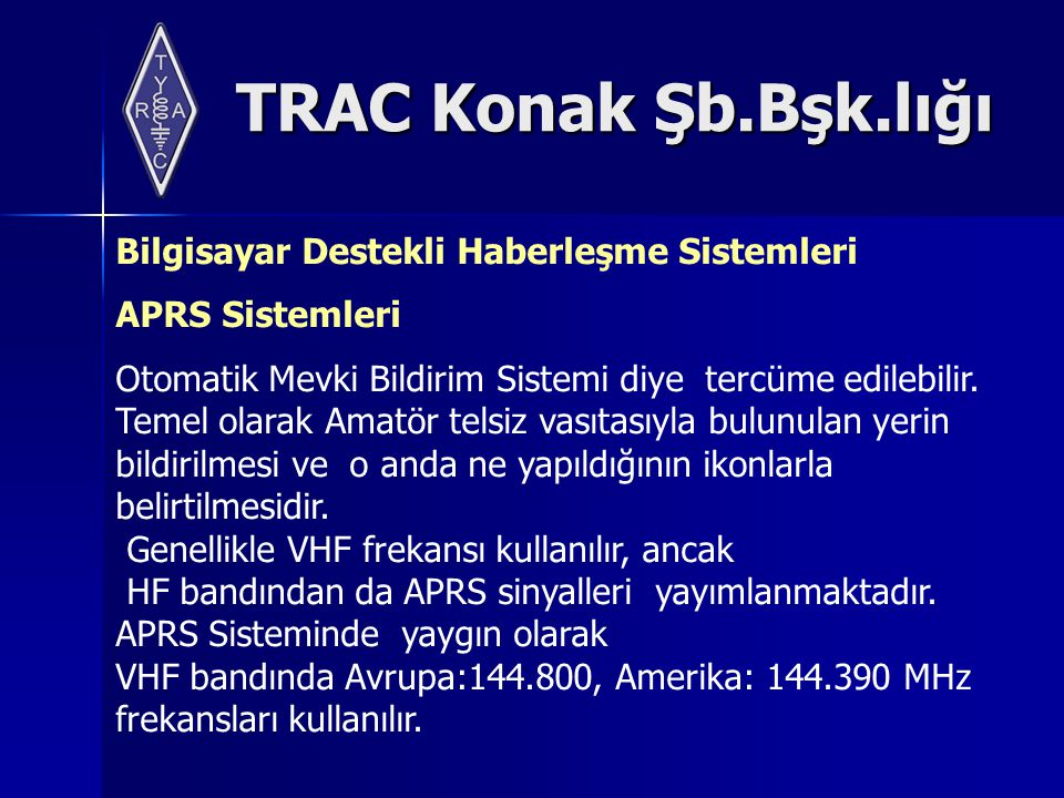 TRAC Konak Şb.Bşk.lığı Bilgisayar Destekli Haberleşme Sistemleri APRS Sistemleri Otomatik Mevki Bildirim Sistemi diye tercüme edilebilir. Temel olarak