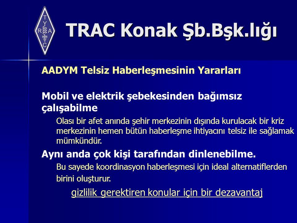 TRAC Konak Şb.Bşk.lığı AADYM Telsiz Haberleşmesinin Yararları Mobil ve elektrik şebekesinden bağımsız çalışabilme Olası bir afet anında şehir merkezinin dışında kurulacak bir kriz merkezinin hemen bütün haberleşme ihtiyacını telsiz ile sağlamak mümkündür.