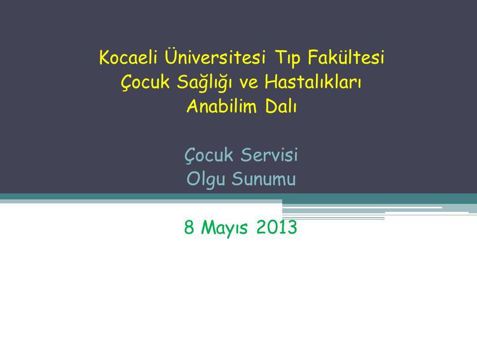 Kocaeli Üniversitesi Tıp Fakültesi Çocuk Sağlığı ve Hastalıkları Anabilim Dalı Çocuk Servisi Olgu Sunumu 8 Mayıs 2013