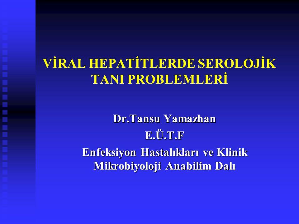 VİRAL HEPATİTLERDE SEROLOJİK TANI PROBLEMLERİ Dr.Tansu Yamazhan E.Ü.T.F Enfeksiyon Hastalıkları ve Klinik Mikrobiyoloji Anabilim Dalı