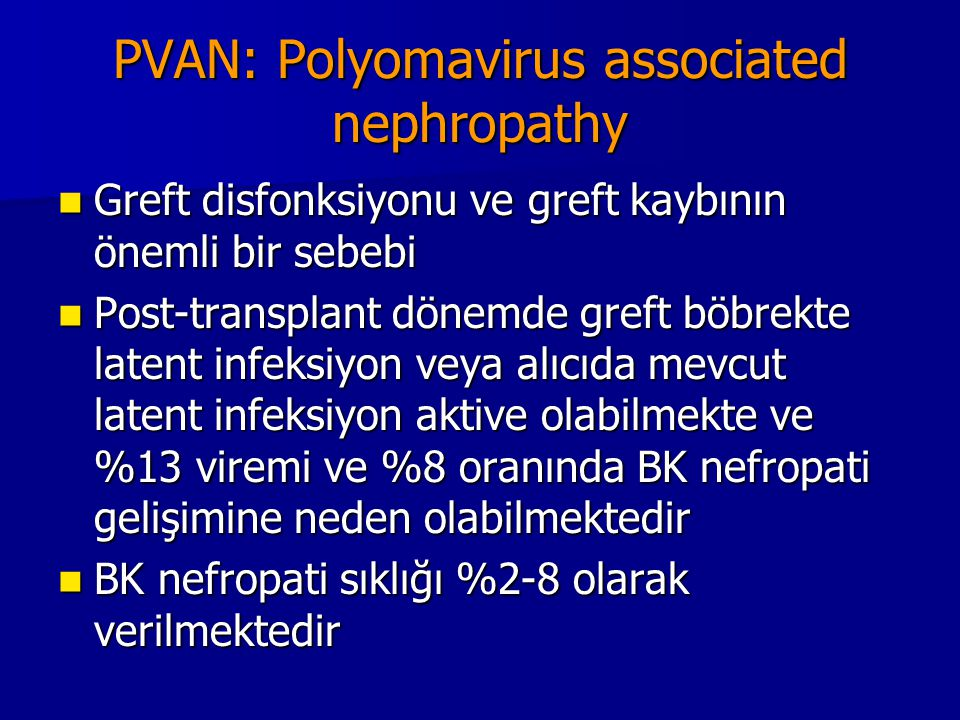 PVAN: Polyomavirus associated nephropathy Greft disfonksiyonu ve greft kaybının önemli bir sebebi Greft disfonksiyonu ve greft kaybının önemli bir seb