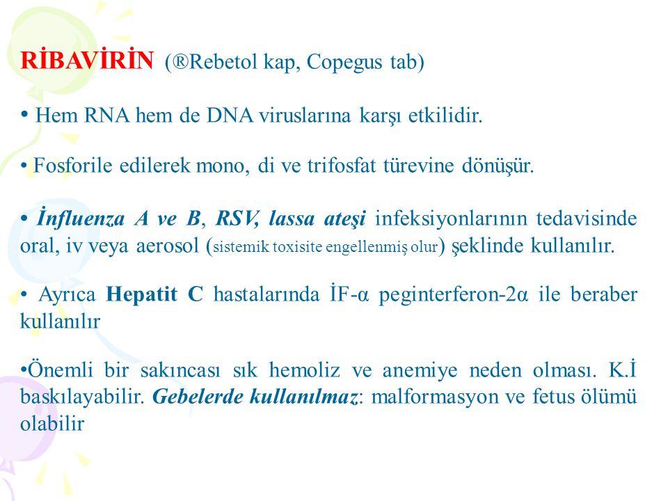 RİBAVİRİN (®Rebetol kap, Copegus tab) Hem RNA hem de DNA viruslarına karşı etkilidir. Fosforile edilerek mono, di ve trifosfat türevine dönüşür. İnflu
