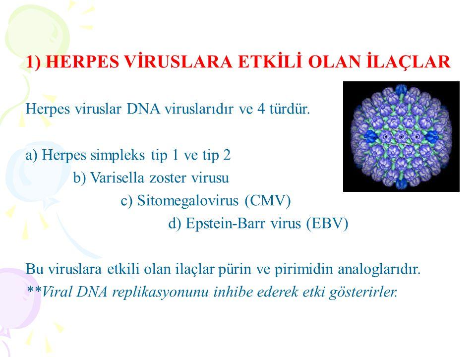 1) HERPES VİRUSLARA ETKİLİ OLAN İLAÇLAR Herpes viruslar DNA viruslarıdır ve 4 türdür. a) Herpes simpleks tip 1 ve tip 2 b) Varisella zoster virusu c)
