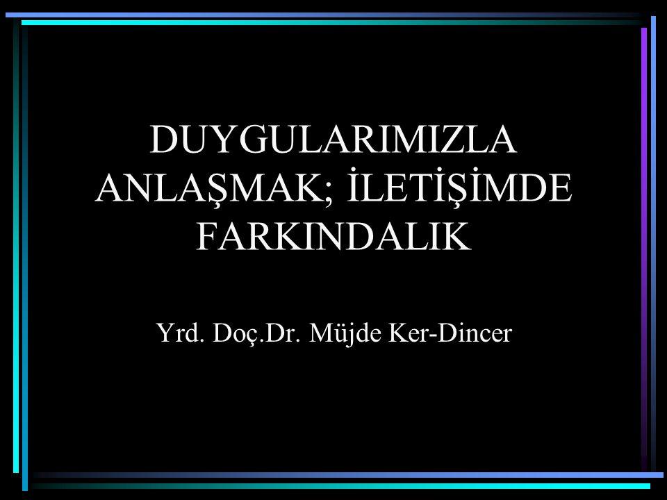 DUYGULARIMIZLA ANLAŞMAK; İLETİŞİMDE FARKINDALIK Yrd. Doç.Dr. Müjde Ker-Dincer