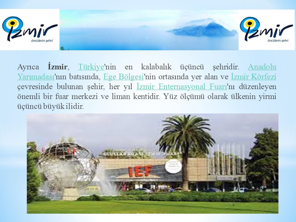 Ayrıca İzmir, Türkiye'nin en kalabalık üçüncü şehridir. Anadolu Yarımadası'nın batısında, Ege Bölgesi'nin ortasında yer alan ve İzmir Körfezi çevresin