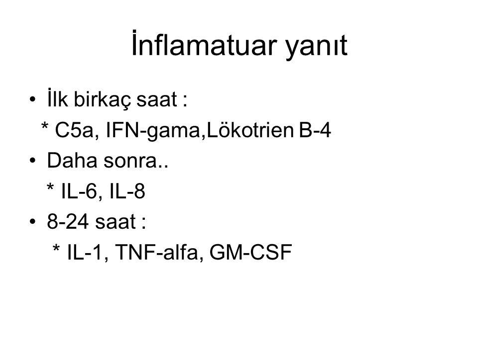İnflamatuar yanıt İlk birkaç saat : * C5a, IFN-gama,Lökotrien B-4 Daha sonra.. * IL-6, IL-8 8-24 saat : * IL-1, TNF-alfa, GM-CSF