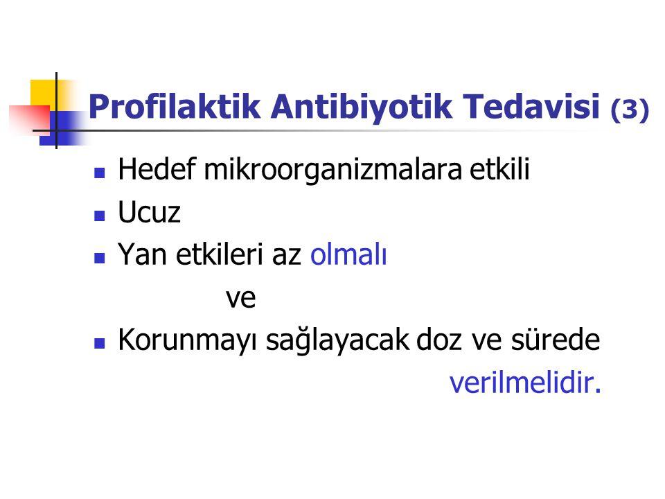Profilaktik Antibiyotik Tedavisi (3) Hedef mikroorganizmalara etkili Ucuz Yan etkileri az olmalı ve Korunmayı sağlayacak doz ve sürede verilmelidir.
