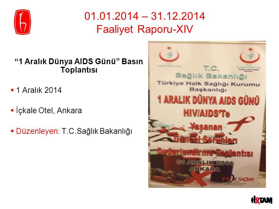 """01.01.2014 – 31.12.2014 Faaliyet Raporu-XIV """"1 Aralık Dünya AIDS Günü"""" Basın Toplantısı  1 Aralık 2014  İçkale Otel, Ankara  Düzenleyen: T.C.Sağlık"""