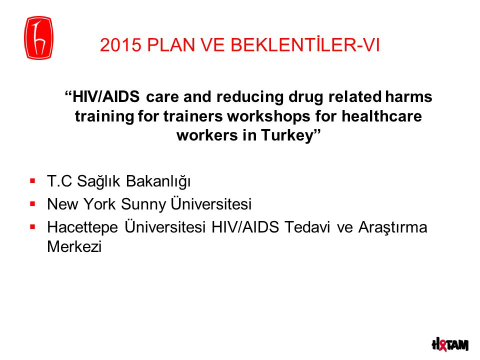 """2015 PLAN VE BEKLENTİLER-VI """"HIV/AIDS care and reducing drug related harms training for trainers workshops for healthcare workers in Turkey""""  T.C Sağ"""