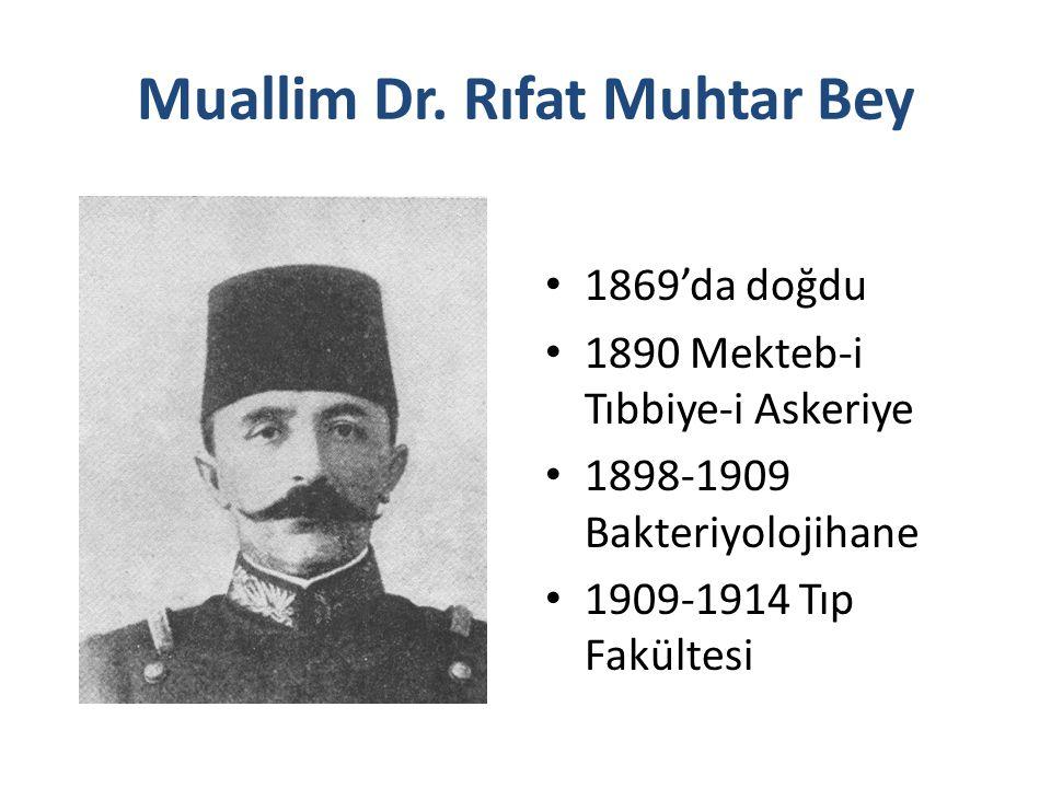 Muallim Dr. Rıfat Muhtar Bey 1869'da doğdu 1890 Mekteb-i Tıbbiye-i Askeriye 1898-1909 Bakteriyolojihane 1909-1914 Tıp Fakültesi