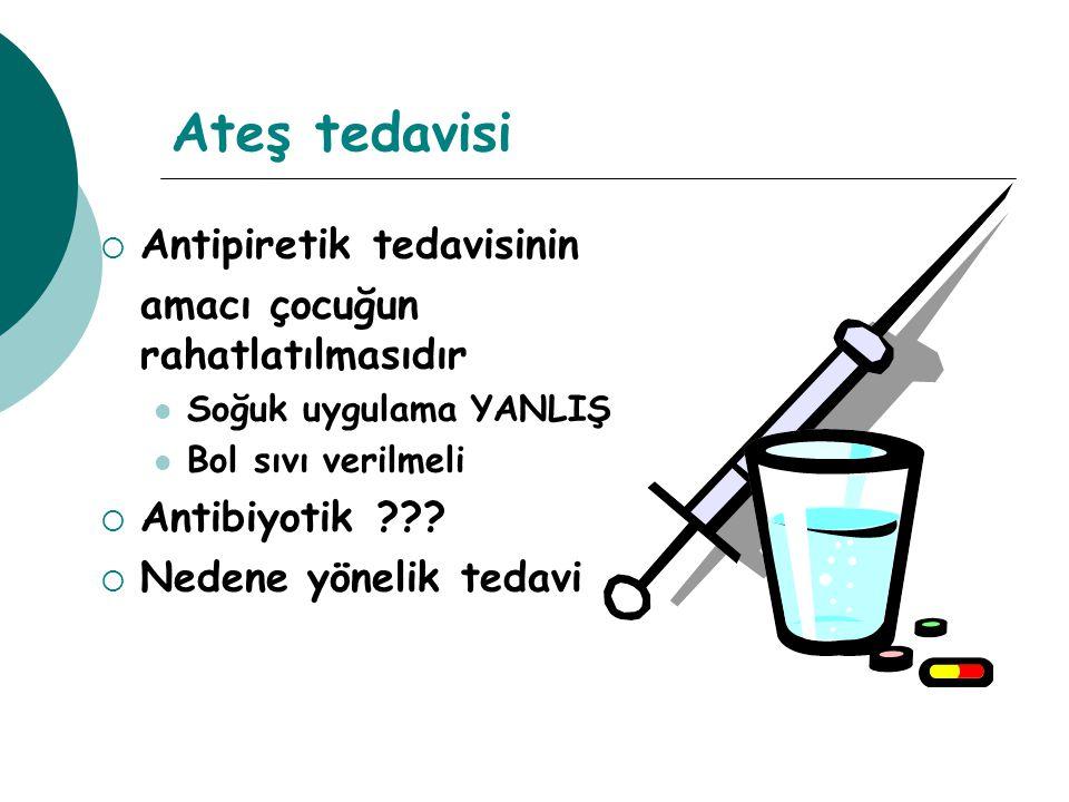 Ateş tedavisi  Antipiretik tedavisinin amacı çocuğun rahatlatılmasıdır Soğuk uygulama YANLIŞ Bol sıvı verilmeli  Antibiyotik ??.