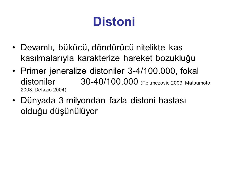 Distoni Devamlı, bükücü, döndürücü nitelikte kas kasılmalarıyla karakterize hareket bozukluğu Primer jeneralize distoniler 3-4/100.000, fokal distonil