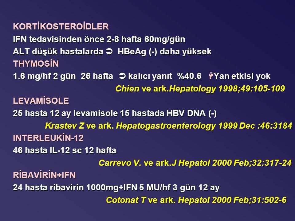 KORTİKOSTEROİDLER IFN tedavisinden önce 2-8 hafta 60mg/gün ALT düşük hastalarda  HBeAg (-) daha yüksek THYMOSİN 1.6 mg/hf 2 gün 26 hafta  kalıcı yanıt %40.6  Yan etkisi yok Chien ve ark.Hepatology 1998;49:105-109 Chien ve ark.Hepatology 1998;49:105-109LEVAMİSOLE 25 hasta 12 ay levamisole 15 hastada HBV DNA (-) Krastev Z ve ark.