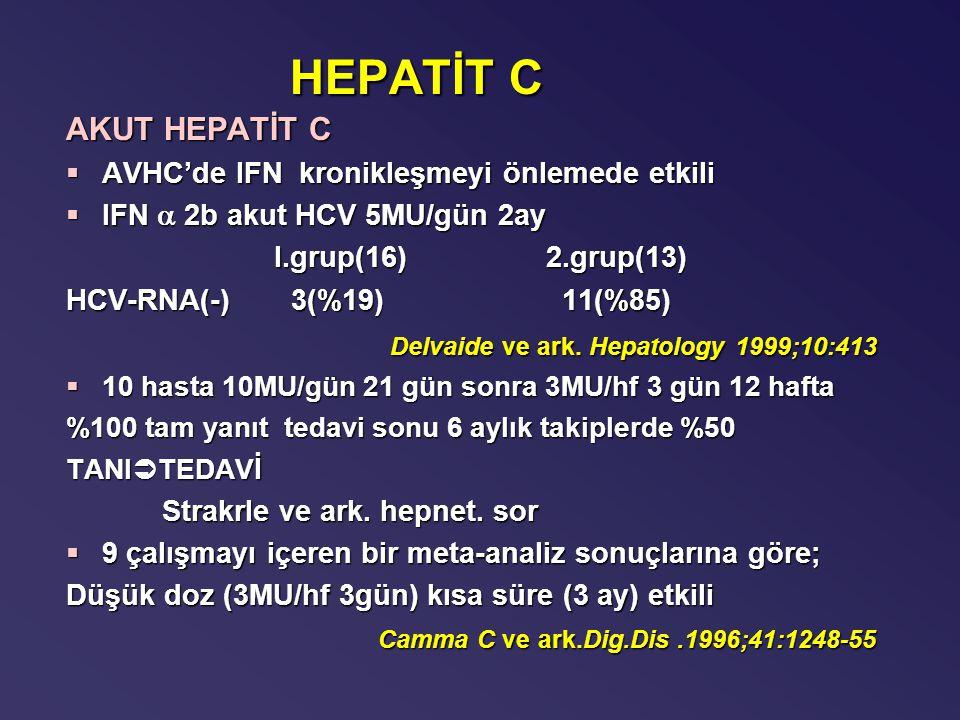 HEPATİT C AKUT HEPATİT C §AVHC'de IFN kronikleşmeyi önlemede etkili §IFN  2b akut HCV 5MU/gün 2ay I.grup(16)2.grup(13) I.grup(16)2.grup(13) HCV-RNA(-) 3(%19) 11(%85) Delvaide ve ark.