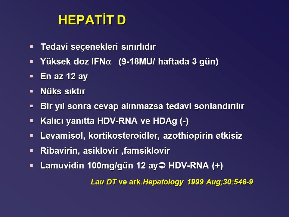 HEPATİT D §Tedavi seçenekleri sınırlıdır §Yüksek doz IFN  (9-18MU/ haftada 3 gün) §En az 12 ay §Nüks sıktır §Bir yıl sonra cevap alınmazsa tedavi sonlandırılır §Kalıcı yanıtta HDV-RNA ve HDAg (-) §Levamisol, kortikosteroidler, azothiopirin etkisiz §Ribavirin, asiklovir,famsiklovir §Lamuvidin 100mg/gün 12 ay  HDV-RNA (+) Lau DT ve ark.Hepatology 1999 Aug;30:546-9
