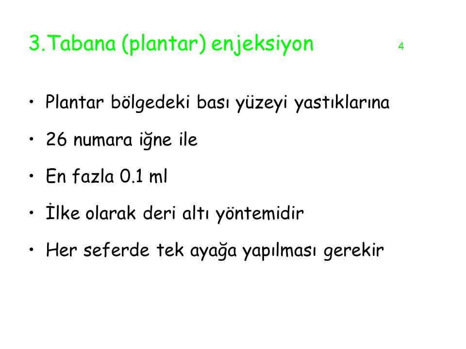 3.Tabana (plantar) enjeksiyon 4 Plantar bölgedeki bası yüzeyi yastıklarına 26 numara iğne ile En fazla 0.1 ml İlke olarak deri altı yöntemidir Her sef