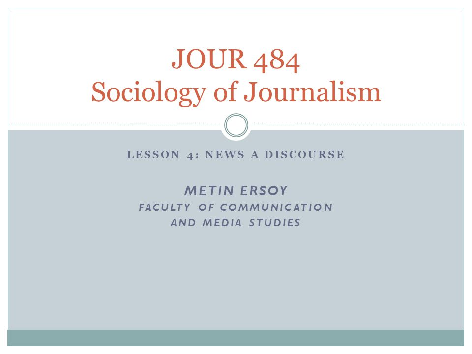 LESSON 4: NEWS A DISCOURSE METIN ERSOY FACULTY OF COMMUNICATION AND MEDIA STUDIES JOUR 484 Sociology of Journalism