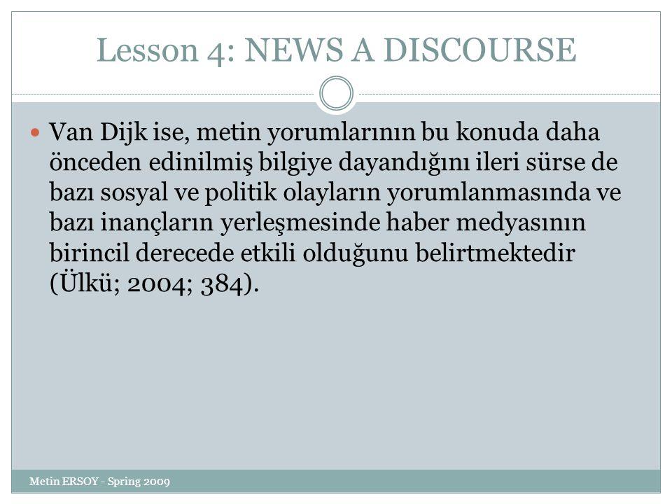 Lesson 4: NEWS A DISCOURSE Van Dijk ise, metin yorumlarının bu konuda daha önceden edinilmiş bilgiye dayandığını ileri sürse de bazı sosyal ve politik olayların yorumlanmasında ve bazı inançların yerleşmesinde haber medyasının birincil derecede etkili olduğunu belirtmektedir (Ülkü; 2004; 384).