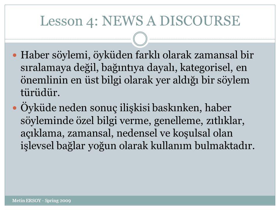 Lesson 4: NEWS A DISCOURSE Haber söylemi, öyküden farklı olarak zamansal bir sıralamaya değil, bağıntıya dayalı, kategorisel, en önemlinin en üst bilg