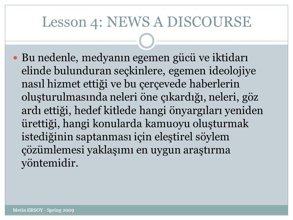 Lesson 4: NEWS A DISCOURSE Bu nedenle, medyanın egemen gücü ve iktidarı elinde bulunduran seçkinlere, egemen ideolojiye nasıl hizmet ettiği ve bu çerçevede haberlerin oluşturulmasında neleri öne çıkardığı, neleri, göz ardı ettiği, hedef kitlede hangi önyargıları yeniden ürettiği, hangi konularda kamuoyu oluşturmak istediğinin saptanması için eleştirel söylem çözümlemesi yaklaşımı en uygun araştırma yöntemidir.